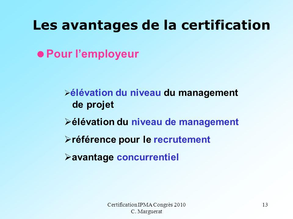 Certification IPMA Congrès 2010 C. Marguerat 13 Les avantages de la certification  Pour l'employeur  élévation du niveau du management de projet  é