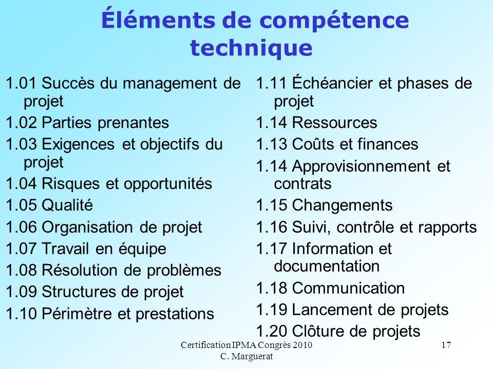 Certification IPMA Congrès 2010 C. Marguerat 17 Éléments de compétence technique 1.01 Succès du management de projet 1.02 Parties prenantes 1.03 Exige