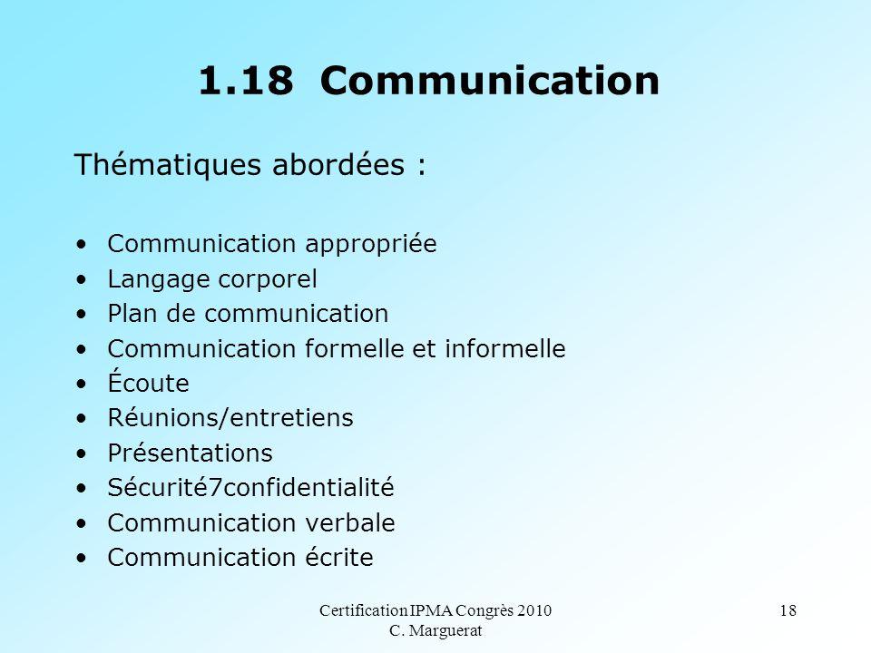 Certification IPMA Congrès 2010 C. Marguerat 18 1.18 Communication Thématiques abordées : Communication appropriée Langage corporel Plan de communicat