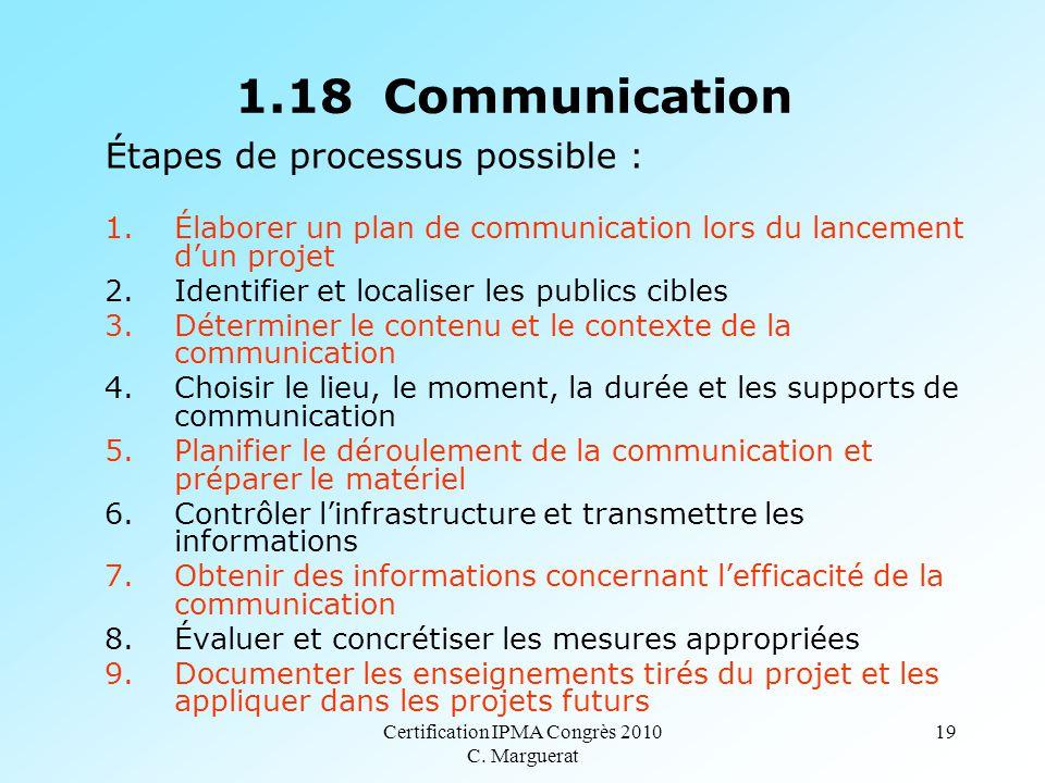 Certification IPMA Congrès 2010 C. Marguerat 19 1.18 Communication Étapes de processus possible : 1.Élaborer un plan de communication lors du lancemen