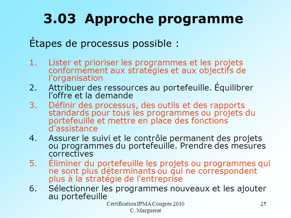 Certification IPMA Congrès 2010 C. Marguerat 25 3.03 Approche programme Étapes de processus possible : 1.Lister et prioriser les programmes et les pro