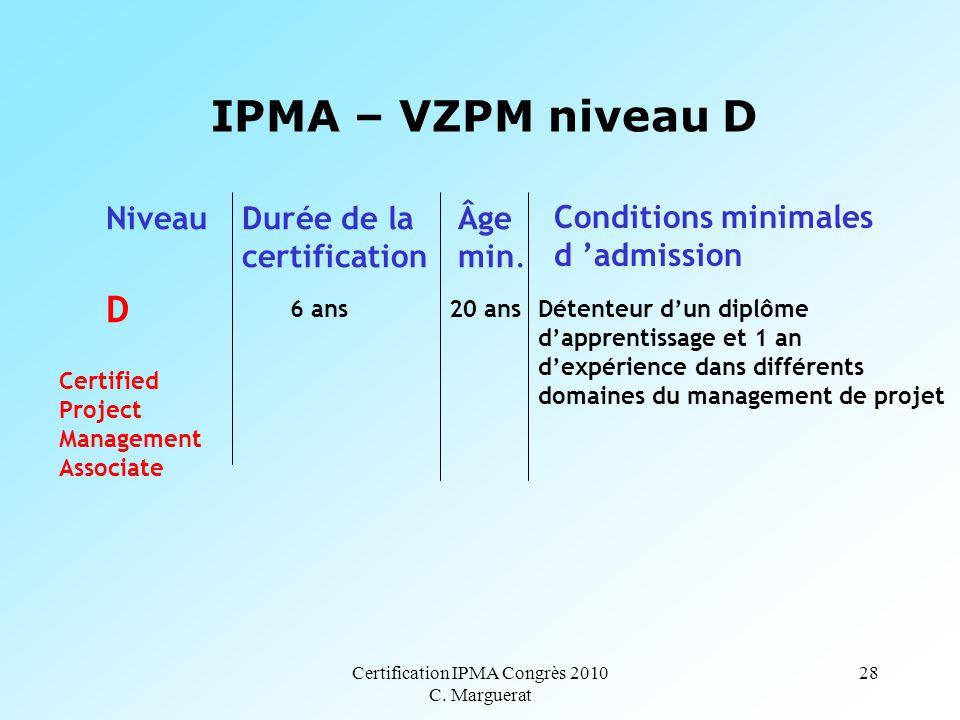 Certification IPMA Congrès 2010 C. Marguerat 28 IPMA – VZPM niveau D D 6 ans 20 ans NiveauDurée de la certification Âge min. Conditions minimales d 'a