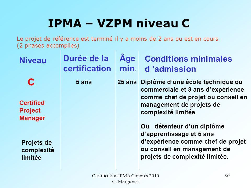 Certification IPMA Congrès 2010 C. Marguerat 30 IPMA – VZPM niveau C C 5 ans 25 ans Diplôme d'une école technique ou commerciale et 3 ans d'expérience