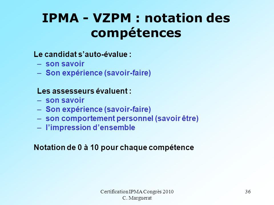 Certification IPMA Congrès 2010 C. Marguerat 36 IPMA - VZPM : notation des compétences Le candidat s'auto-évalue : –son savoir –Son expérience (savoir