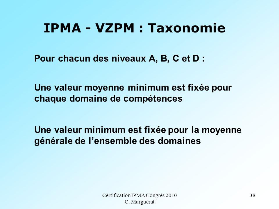 Certification IPMA Congrès 2010 C. Marguerat 38 IPMA - VZPM : Taxonomie Pour chacun des niveaux A, B, C et D : Une valeur moyenne minimum est fixée po