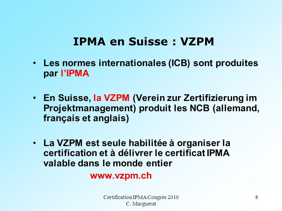 Certification IPMA Congrès 2010 C. Marguerat 8 IPMA en Suisse : VZPM Les normes internationales (ICB) sont produites par l'IPMA En Suisse, la VZPM (Ve