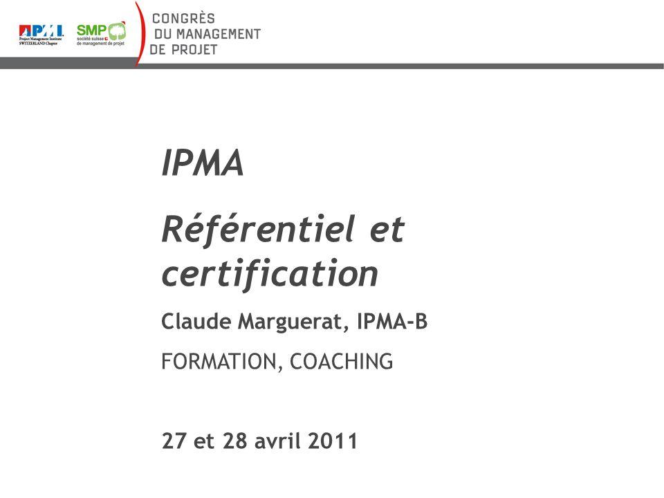 IPMA Référentiel et certification Claude Marguerat, IPMA-B FORMATION, COACHING 27 et 28 avril 2011
