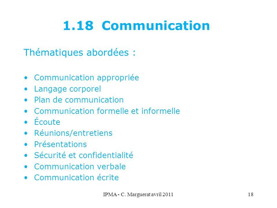 IPMA - C. Marguerat avril 201118 1.18 Communication Thématiques abordées : Communication appropriée Langage corporel Plan de communication Communicati