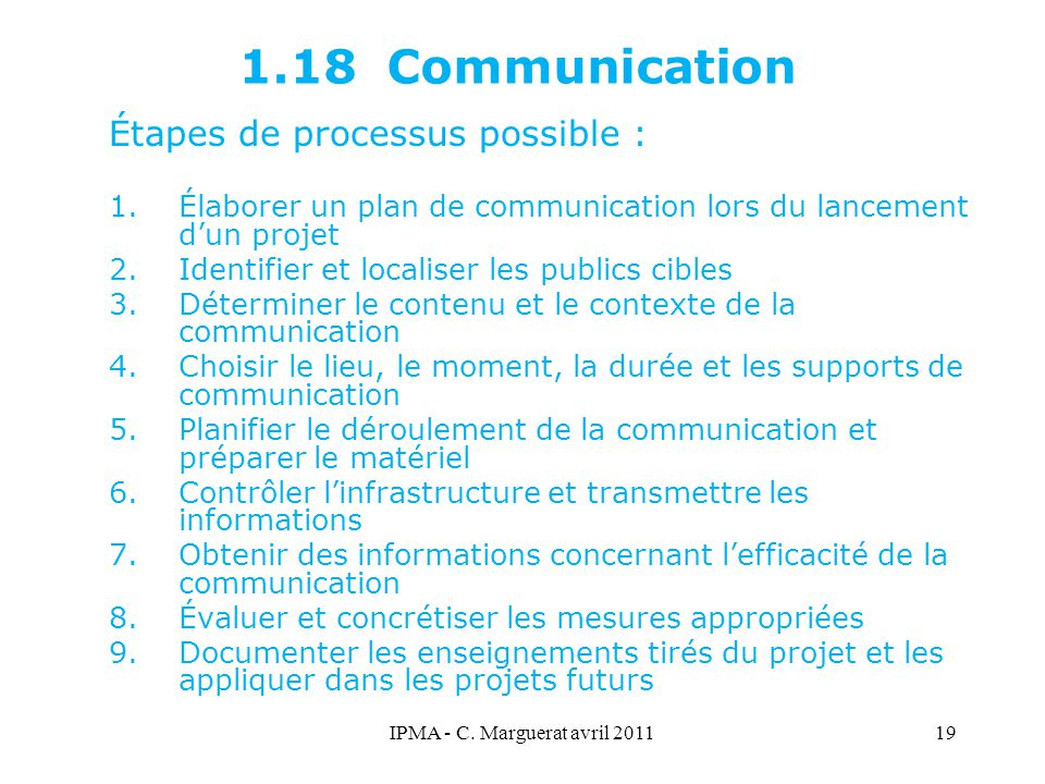 IPMA - C. Marguerat avril 201119 1.18 Communication Étapes de processus possible : 1.Élaborer un plan de communication lors du lancement d'un projet 2