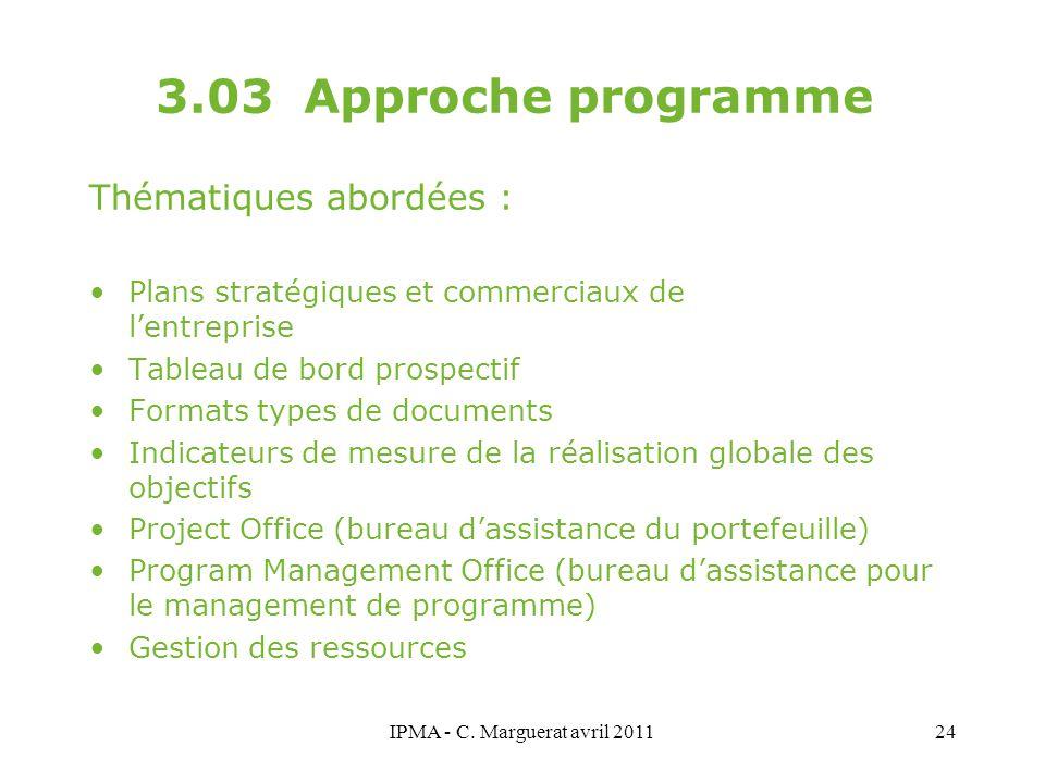 IPMA - C. Marguerat avril 201124 3.03 Approche programme Thématiques abordées : Plans stratégiques et commerciaux de l'entreprise Tableau de bord pros