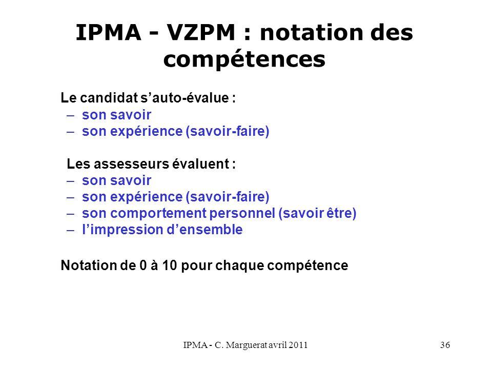 IPMA - C. Marguerat avril 201136 IPMA - VZPM : notation des compétences Le candidat s'auto-évalue : –son savoir –son expérience (savoir-faire) Les ass