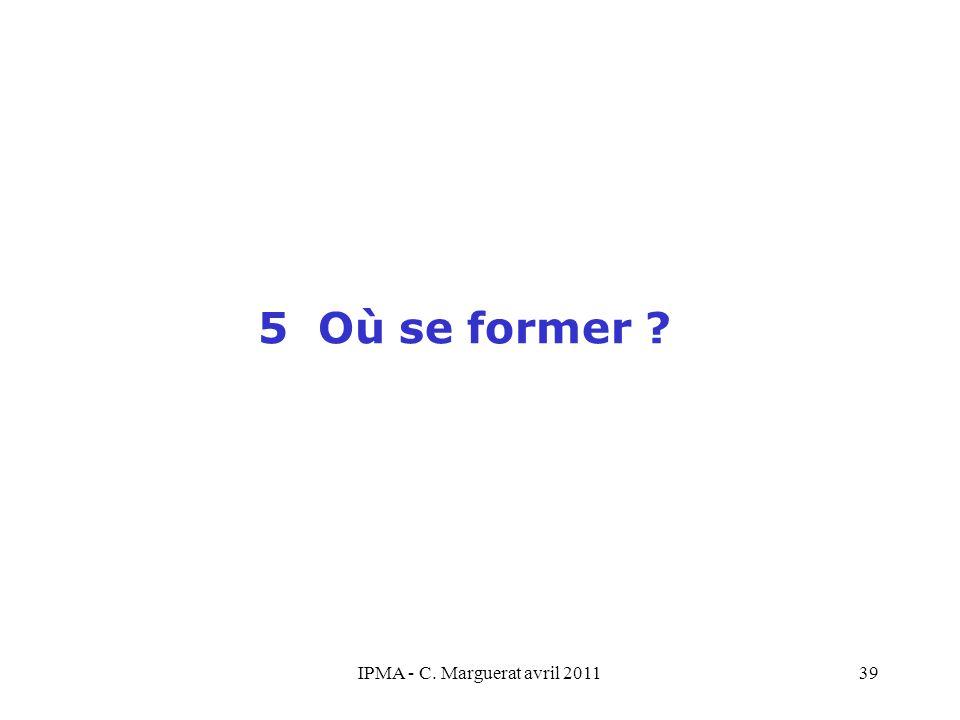 IPMA - C. Marguerat avril 201139 5 Où se former ?
