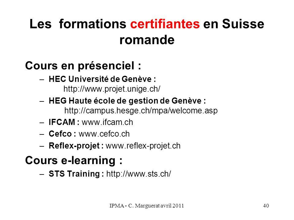 IPMA - C. Marguerat avril 201140 Les formations certifiantes en Suisse romande Cours en présenciel : –HEC Université de Genève : http://www.projet.uni