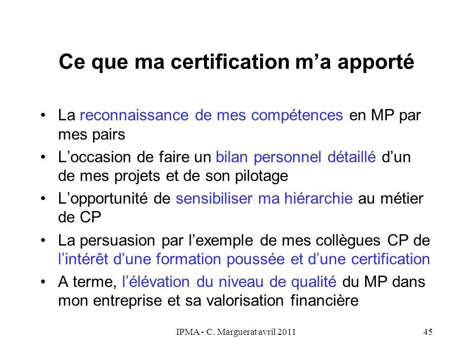 IPMA - C. Marguerat avril 201145 Ce que ma certification m'a apporté La reconnaissance de mes compétences en MP par mes pairs L'occasion de faire un b