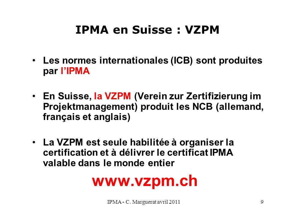 IPMA - C. Marguerat avril 20119 IPMA en Suisse : VZPM Les normes internationales (ICB) sont produites par l'IPMA En Suisse, la VZPM (Verein zur Zertif