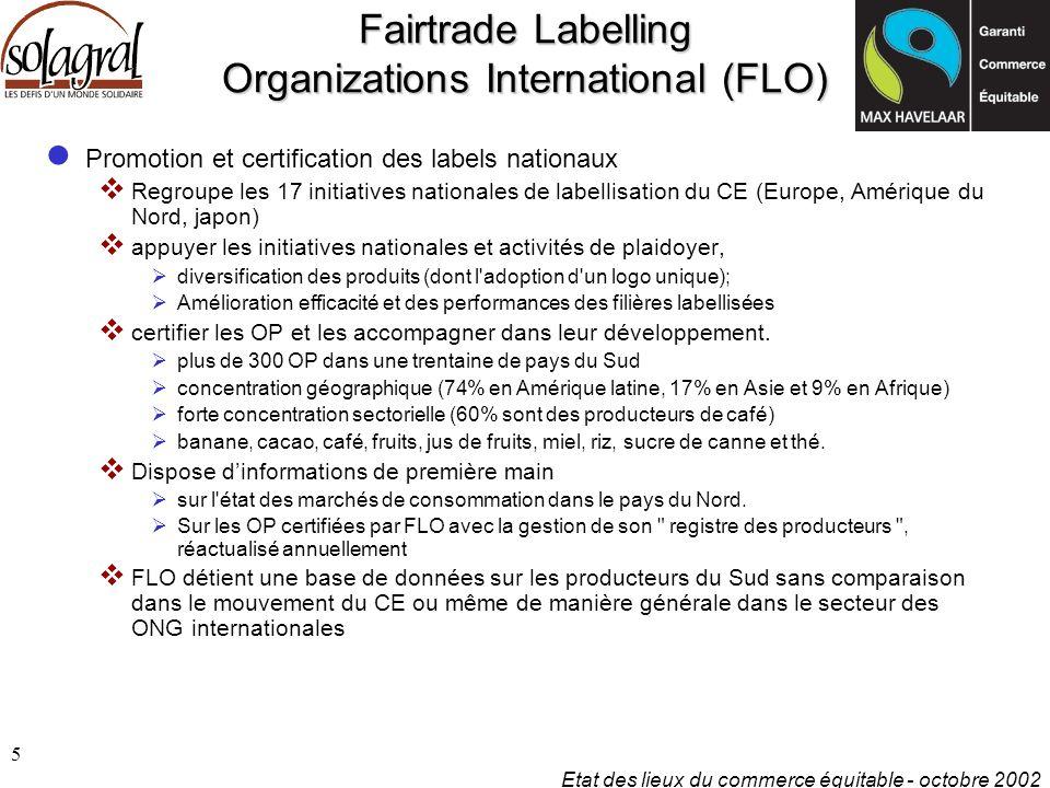 Etat des lieux du commerce équitable - octobre 2002 6 Fairtrade Labelling Organizations International (FLO) Un monopole de fait sur la filière labellisée  Forte discipline interne entre FLO-Bonn et les initiatives nationales  Agenda autonome vis à vis d 'IFAT, NEWS.