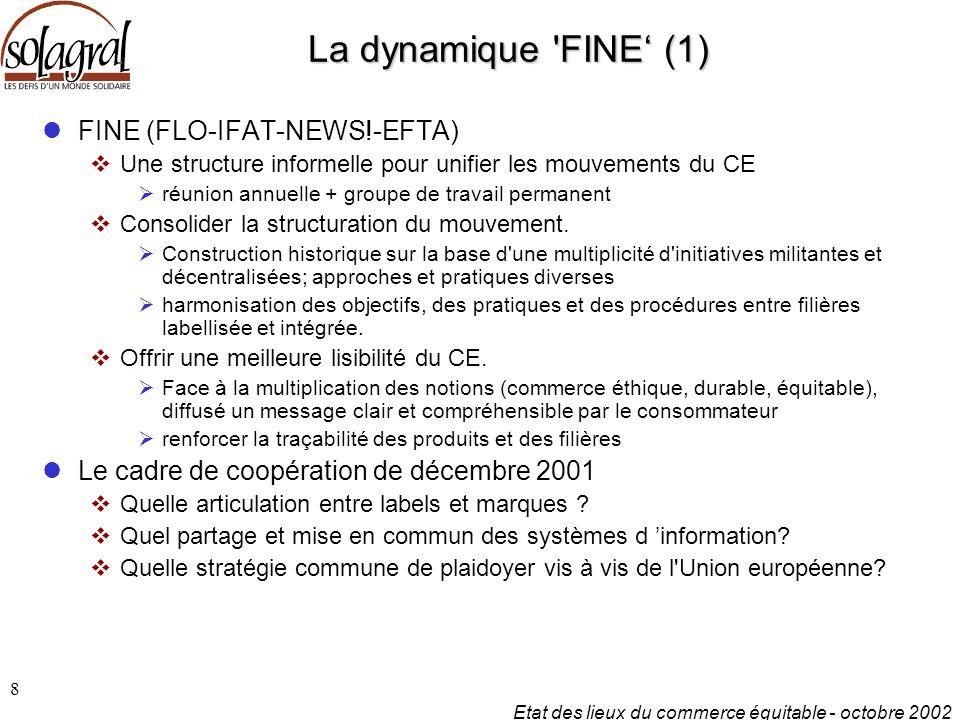Etat des lieux du commerce équitable - octobre 2002 8 La dynamique FINE' (1) FINE (FLO-IFAT-NEWS!-EFTA)  Une structure informelle pour unifier les mouvements du CE  réunion annuelle + groupe de travail permanent  Consolider la structuration du mouvement.