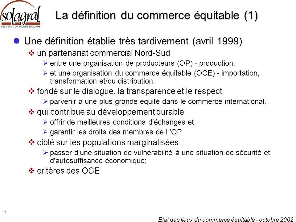 Etat des lieux du commerce équitable - octobre 2002 2 La définition du commerce équitable (1) Une définition établie très tardivement (avril 1999)  un partenariat commercial Nord-Sud  entre une organisation de producteurs (OP) - production.