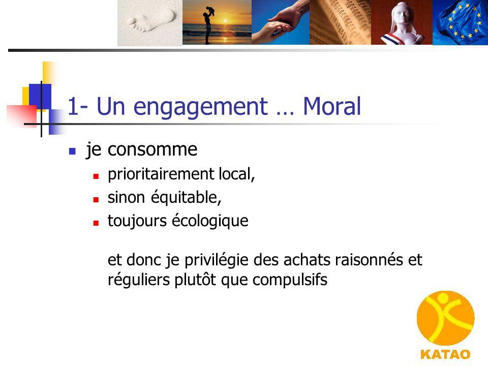 1- Un engagement … Moral je consomme prioritairement local, sinon équitable, toujours écologique et donc je privilégie des achats raisonnés et régulie