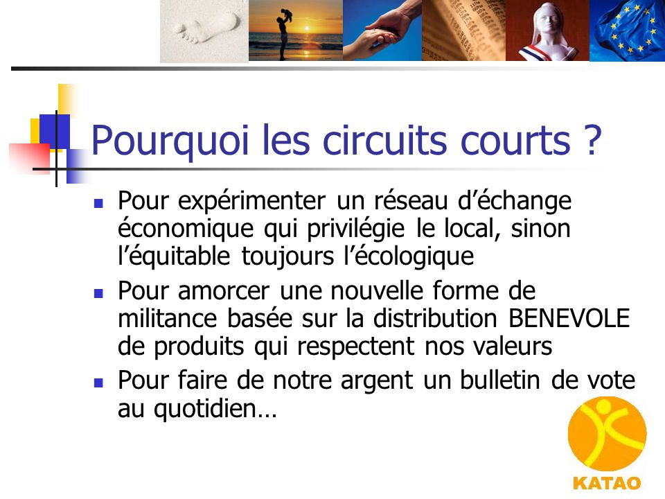Pourquoi les circuits courts ? Pour expérimenter un réseau d'échange économique qui privilégie le local, sinon l'équitable toujours l'écologique Pour