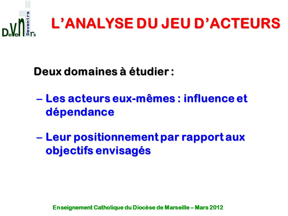 L'ANALYSE DU JEU D'ACTEURS –Les acteurs eux-mêmes : influence et dépendance –Leur positionnement par rapport aux objectifs envisagés Deux domaines à é