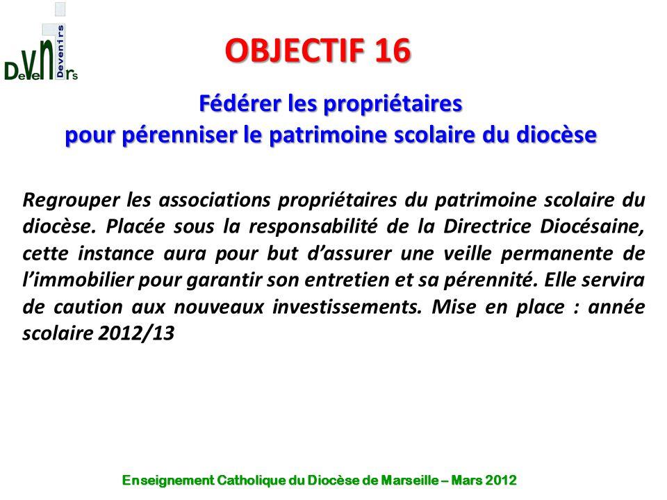 OBJECTIF 16 Fédérer les propriétaires pour pérenniser le patrimoine scolaire du diocèse Regrouper les associations propriétaires du patrimoine scolair