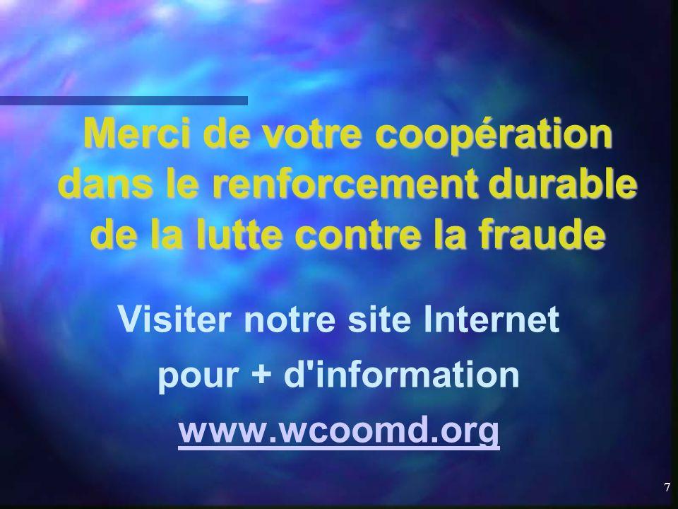 7 Merci de votre coopération dans le renforcement durable de la lutte contre la fraude Visiter notre site Internet pour + d information www.wcoomd.org