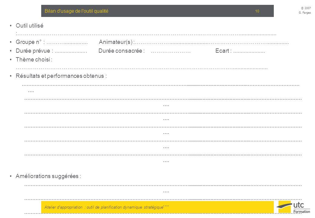 Atelier d'appropriation : outil de planification dynamique stratégique © 2007 G. Farges 10 Bilan d'usage de l'outil qualité Outil utilisé :……………………………