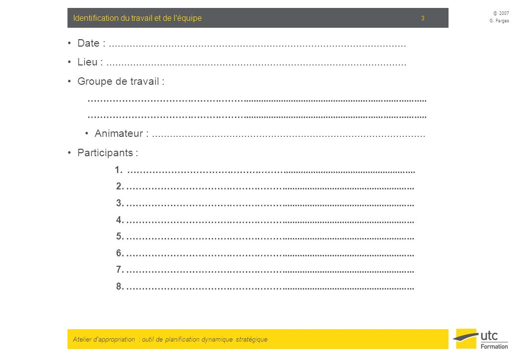 Atelier d'appropriation : outil de planification dynamique stratégique © 2007 G. Farges 3 Identification du travail et de l'équipe Date :.............