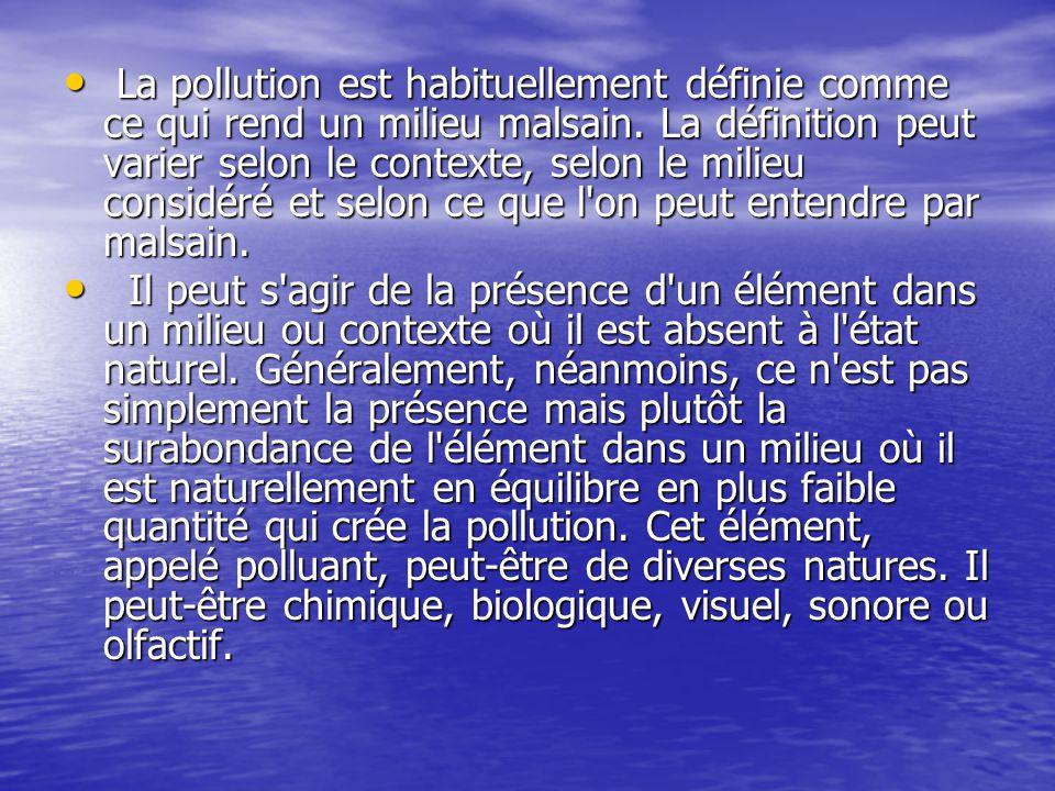 La pollution est habituellement définie comme ce qui rend un milieu malsain. La définition peut varier selon le contexte, selon le milieu considéré et