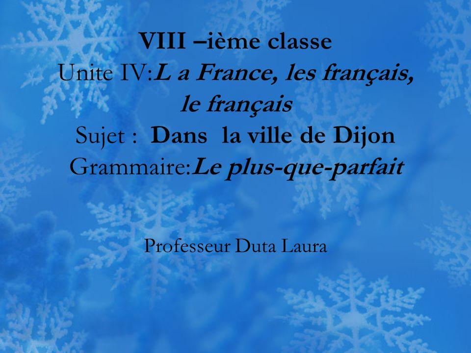 VIII –ième classe Unite IV:L a France, les français, le français Sujet : Dans la ville de Dijon Grammaire:Le plus-que-parfait Professeur Duta Laura