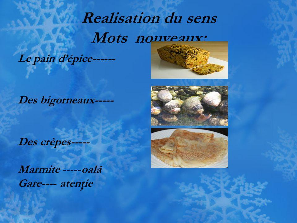 Realisation du sens Mots nouveaux: Le pain d'épice------ Des bigorneaux----- Des crèpes----- Marmite -----oală Gare---- atenţie