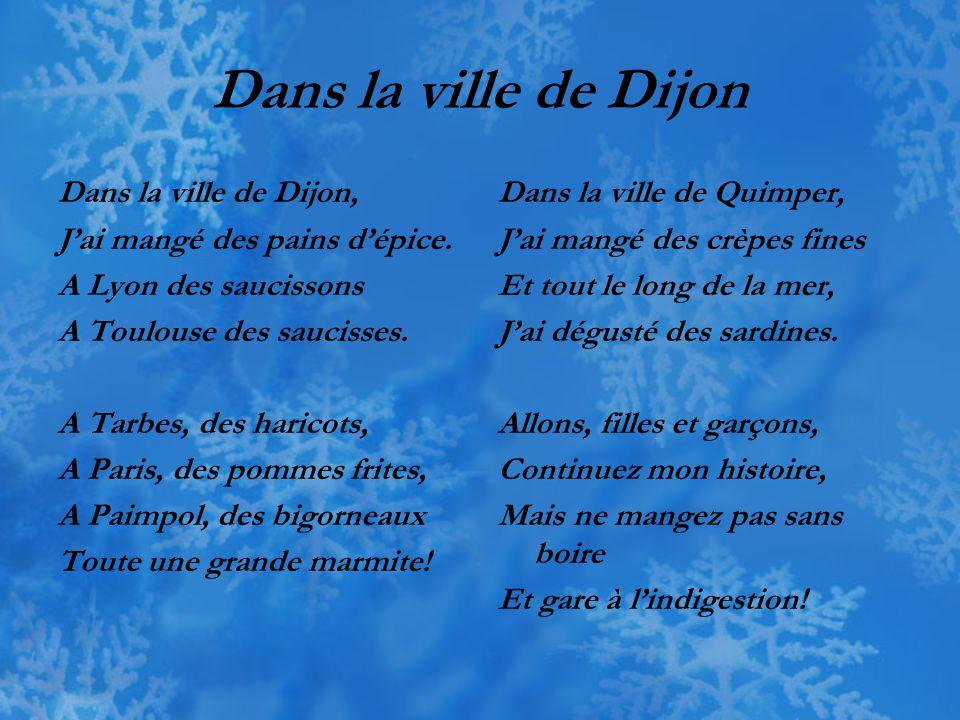 Dans la ville de Dijon Dans la ville de Dijon, J'ai mangé des pains d'épice. A Lyon des saucissons A Toulouse des saucisses. A Tarbes, des haricots, A