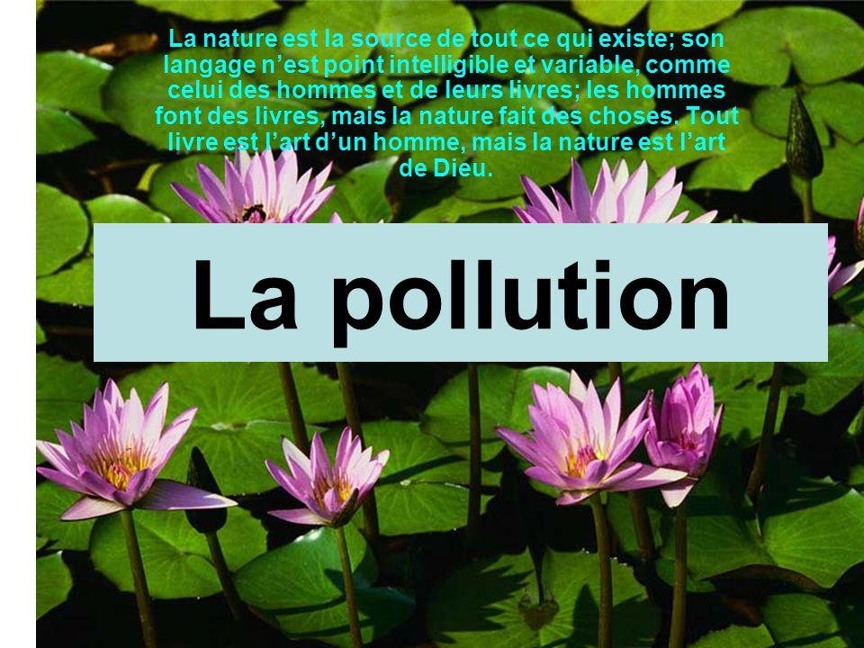 La pollution La nature est la source de tout ce qui existe; son langage n'est point intelligible et variable, comme celui des hommes et de leurs livre