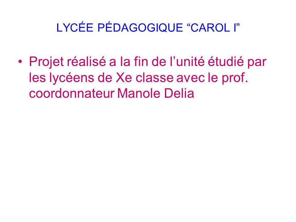 """LYCÉE PÉDAGOGIQUE """"CAROL I"""" Projet réalisé a la fin de l'unité étudié par les lycéens de Xe classe avec le prof. coordonnateur Manole Delia"""