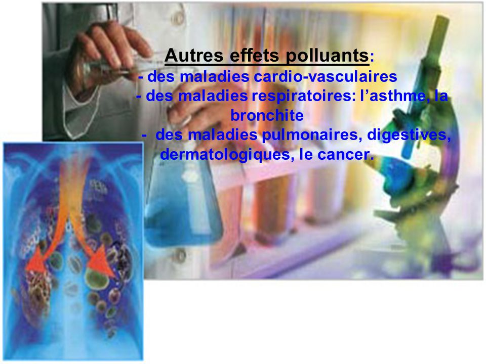 Autres effets polluants : - des maladies cardio-vasculaires - des maladies respiratoires: l'asthme, la bronchite - des maladies pulmonaires, digestive