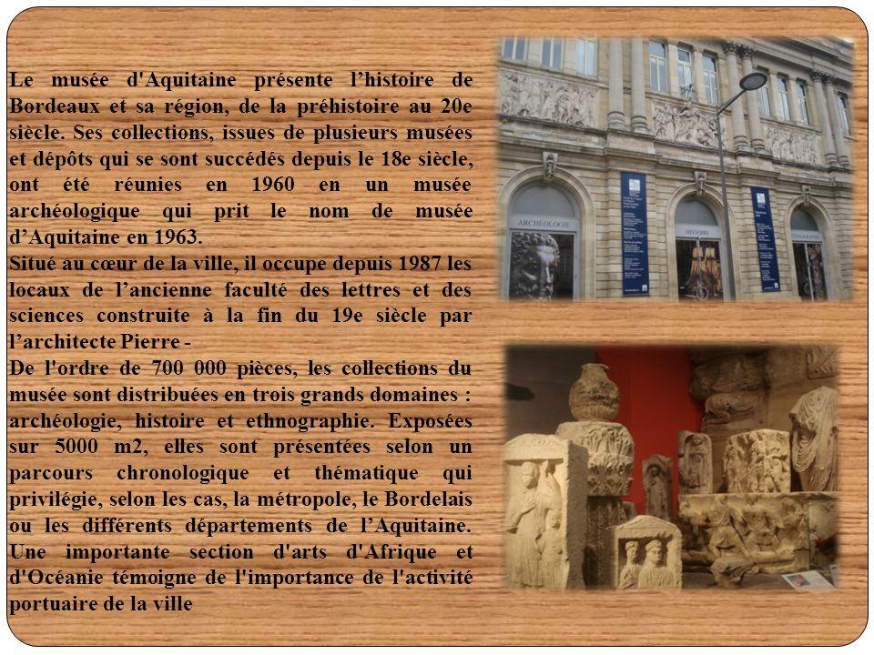 Le musée d'Aquitaine présente l'histoire de Bordeaux et sa région, de la préhistoire au 20e siècle. Ses collections, issues de plusieurs musées et dép
