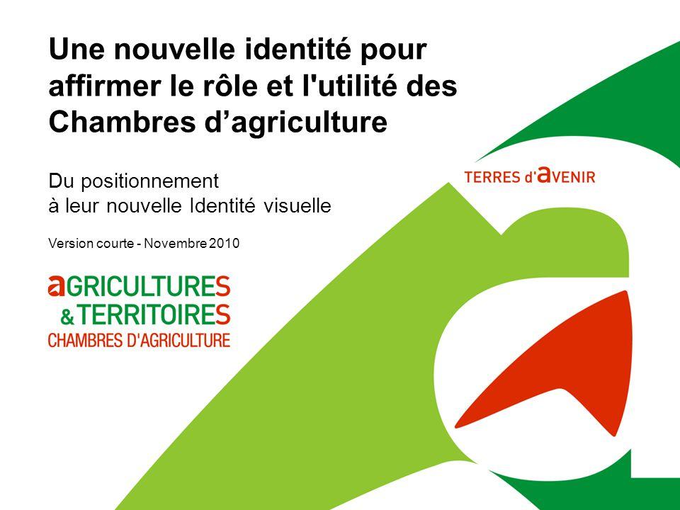 Une nouvelle identité pour affirmer le rôle et l utilité des Chambres d'agriculture Version courte - Novembre 2010 Du positionnement à leur nouvelle Identité visuelle