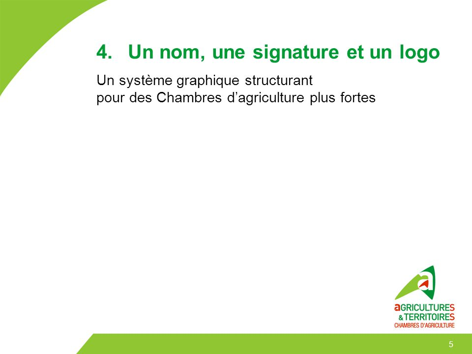 5 4. Un nom, une signature et un logo Un système graphique structurant pour des Chambres d'agriculture plus fortes