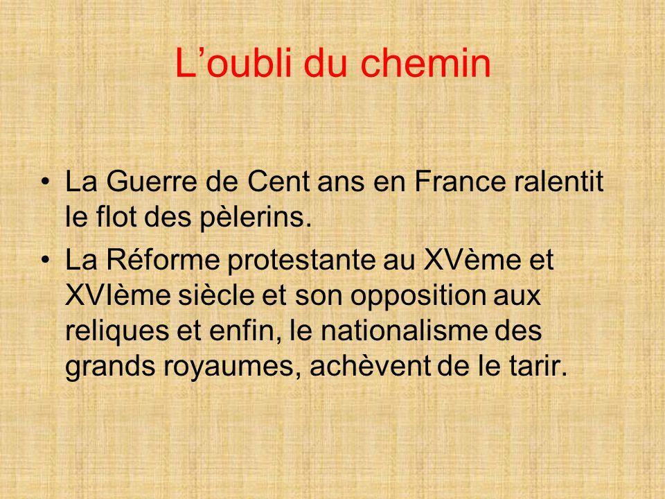 L'oubli du chemin La Guerre de Cent ans en France ralentit le flot des pèlerins. La Réforme protestante au XVème et XVIème siècle et son opposition au