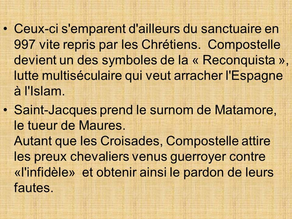 Ceux-ci s'emparent d'ailleurs du sanctuaire en 997 vite repris par les Chrétiens. Compostelle devient un des symboles de la « Reconquista », lutte mul