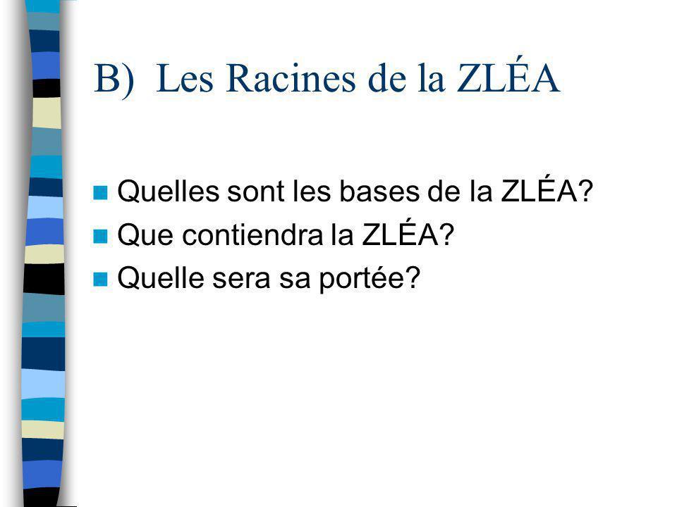 B) Les Racines de la ZLÉA Quelles sont les bases de la ZLÉA? Que contiendra la ZLÉA? Quelle sera sa portée?
