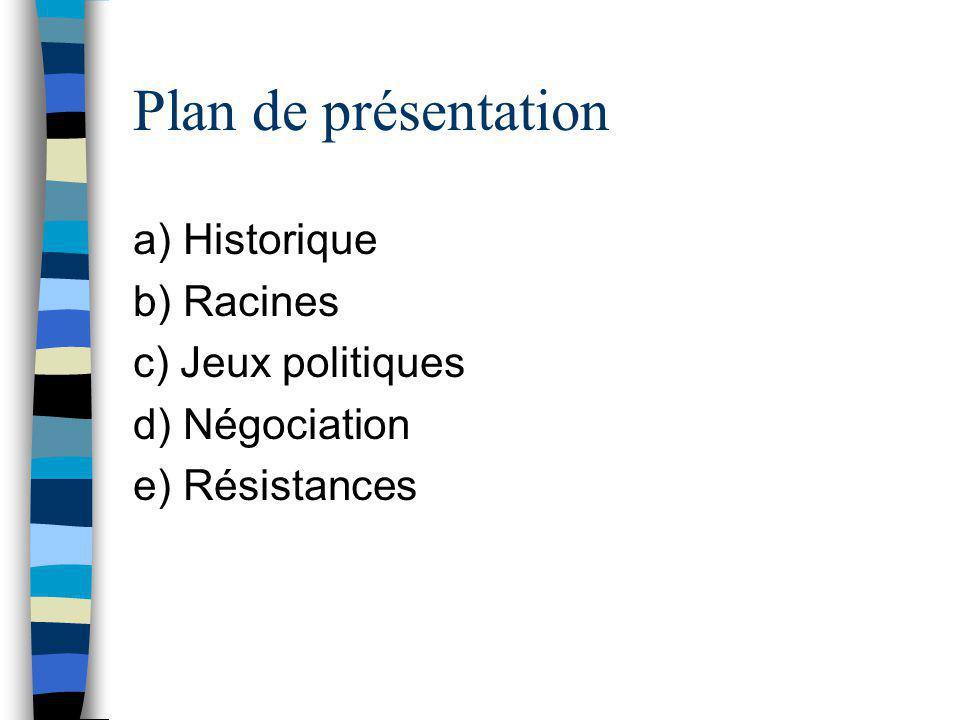 Plan de présentation a) Historique b) Racines c) Jeux politiques d) Négociation e) Résistances