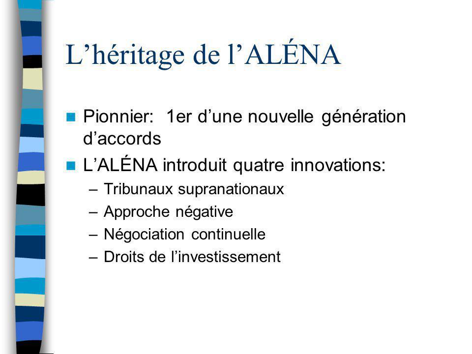 L'héritage de l'ALÉNA Pionnier: 1er d'une nouvelle génération d'accords L'ALÉNA introduit quatre innovations: –Tribunaux supranationaux –Approche néga