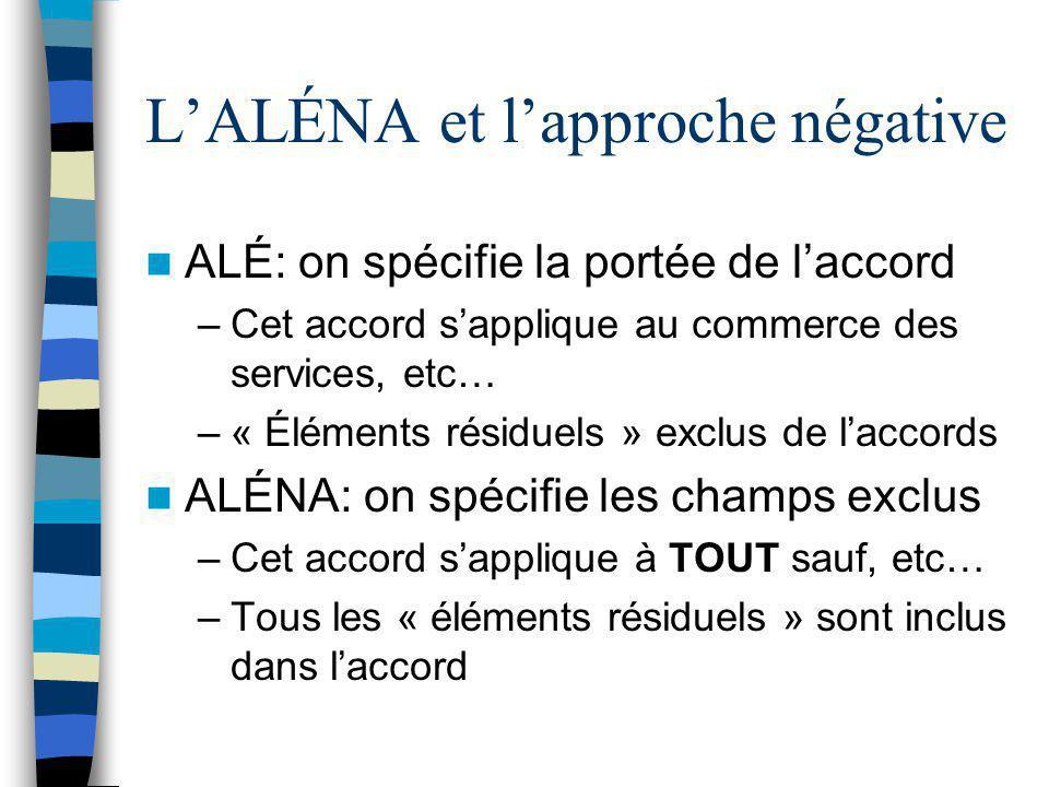 L'ALÉNA et l'approche négative ALÉ: on spécifie la portée de l'accord –Cet accord s'applique au commerce des services, etc… –« Éléments résiduels » ex