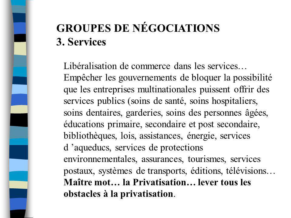 GROUPES DE NÉGOCIATIONS 3. Services Libéralisation de commerce dans les services… Empêcher les gouvernements de bloquer la possibilité que les entrepr