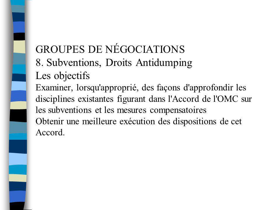 GROUPES DE NÉGOCIATIONS 8. Subventions, Droits Antidumping Les objectifs Examiner, lorsqu'approprié, des façons d'approfondir les disciplines existant