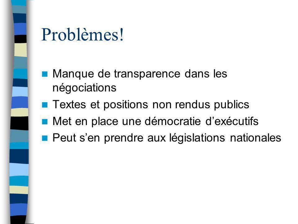 Problèmes! Manque de transparence dans les négociations Textes et positions non rendus publics Met en place une démocratie d'exécutifs Peut s'en prend