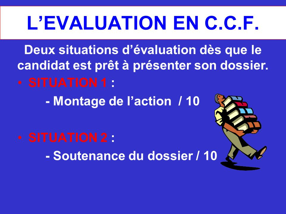 L'EVALUATION EN C.C.F. SITUATION 1 : - Montage de l'action / 10 SITUATION 2 : - Soutenance du dossier / 10 Deux situations d'évaluation dès que le can