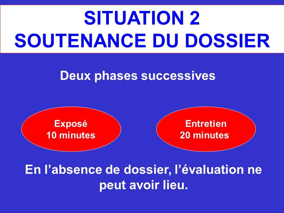 SITUATION 2 SOUTENANCE DU DOSSIER Exposé 10 minutes Deux phases successives Entretien 20 minutes En l'absence de dossier, l'évaluation ne peut avoir l